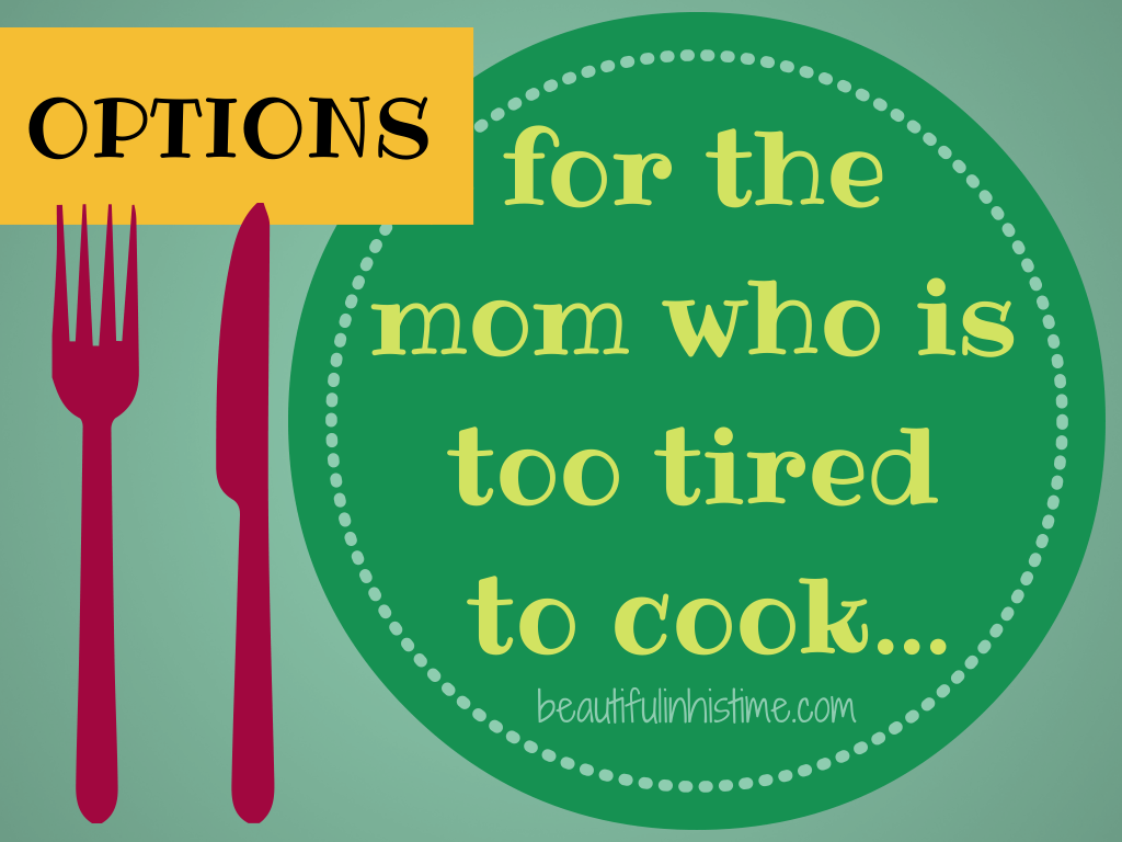 Options for the mom who is too tired to cook...