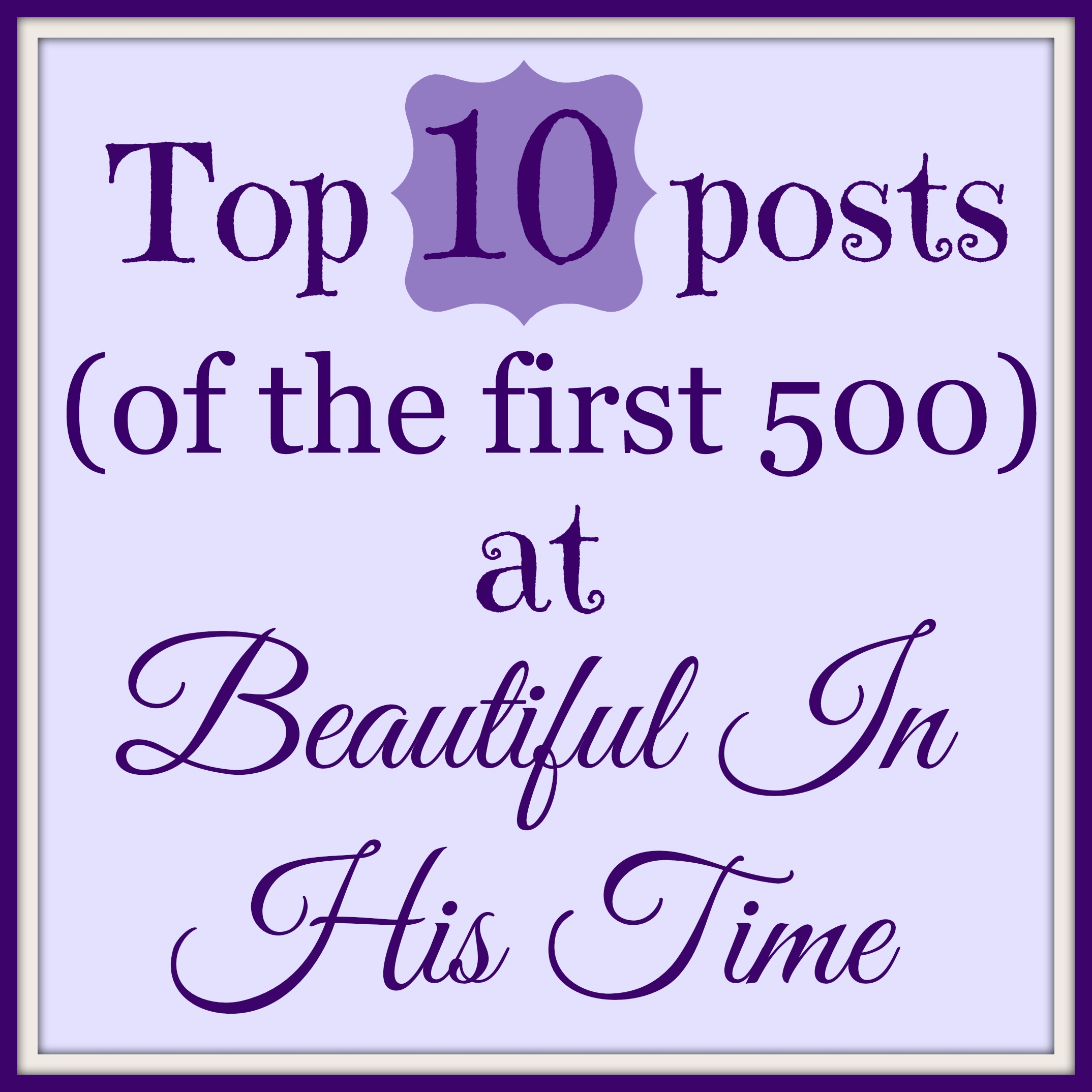 top 10 posts (of the first 500) at Beautiful In His Time