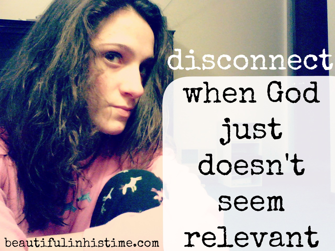 Disconnect: when God just doesn't seem relevant {the wilderness between #legalism and #grace part 12 @beautifulinhistime.com}