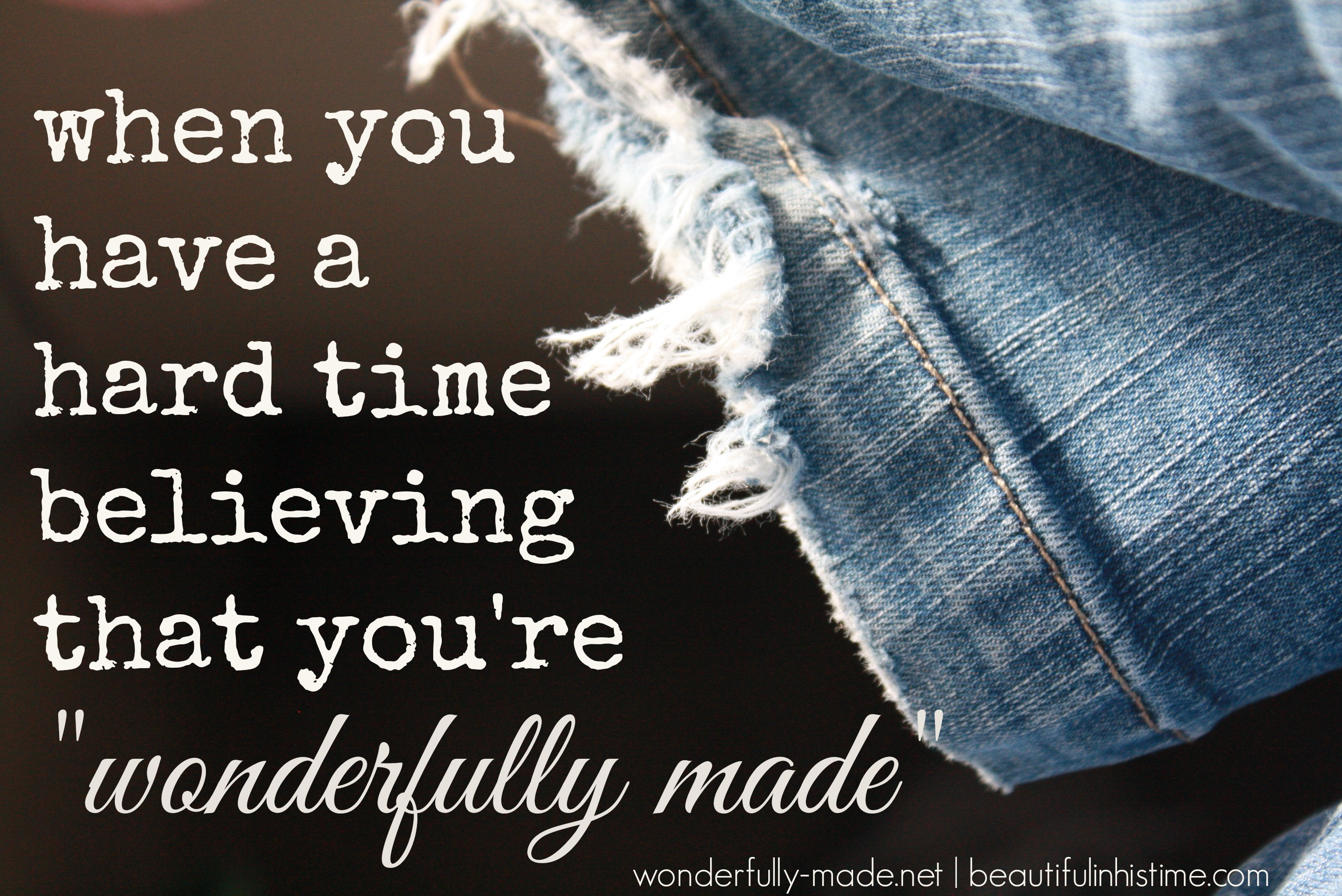 when you have a hard time believing that you're wonderfully made